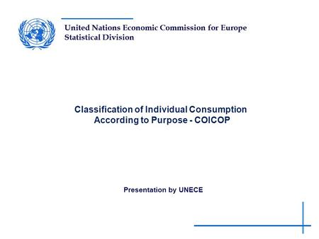 United Nations Economic Commission for Europe Statistical Division Classification of Individual Consumption According to Purpose - COICOP Presentation.