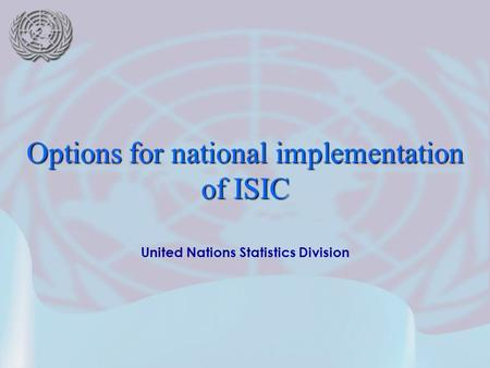 United Nations Statistics Division Options for national implementation of ISIC.
