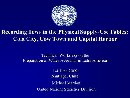 R ecording flows in the Physical Supply-Use Tables: Cola City, Cow Town and Capital Harbor Technical Workshop on the Preparation of Water Accounts in Latin.