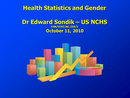 Health Statistics and Gender Dr Edward Sondik – US NCHS ESA/STAT/AC.219/5 October 11, 2010.