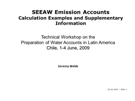 05.04.2004 | Slide 1 SEEAW Emission Accounts Calculation Examples and Supplementary Information Chile, 1-4 June, 2009 Technical Workshop on the Preparation.