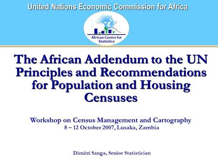 African Centre for Statistics United Nations Economic Commission for Africa The African Addendum to the UN Principles and Recommendations for Population.