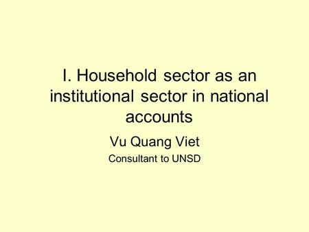 I. Household sector as an institutional sector in national accounts Vu Quang Viet Consultant to UNSD.
