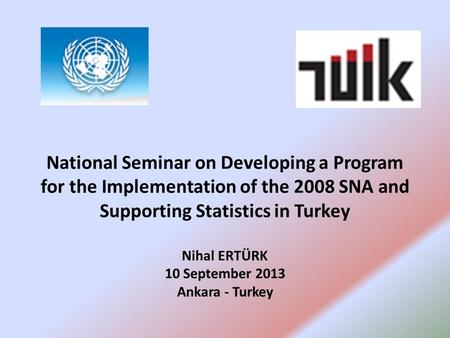 National Seminar on Developing a Program for the Implementation of the 2008 SNA and Supporting Statistics in Turkey Nihal ERTÜRK 10 September 2013 Ankara.