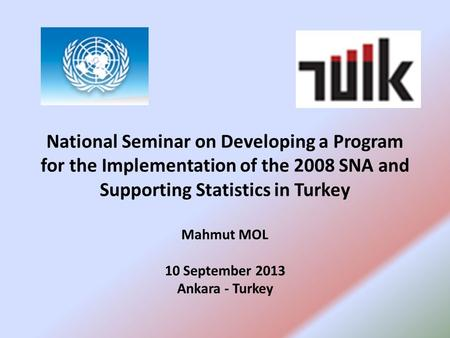 National Seminar on Developing a Program for the Implementation of the 2008 SNA and Supporting Statistics in Turkey Mahmut MOL 10 September 2013 Ankara.