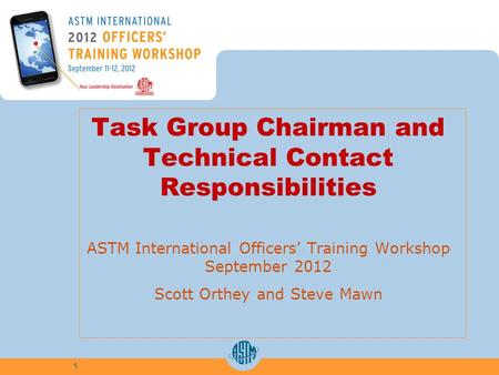 Task Group Chairman and Technical Contact Responsibilities ASTM International Officers Training Workshop September 2012 Scott Orthey and Steve Mawn 1.