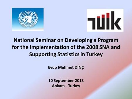 National Seminar on Developing a Program for the Implementation of the 2008 SNA and Supporting Statistics in Turkey Eyüp Mehmet DİNÇ 10 September 2013.