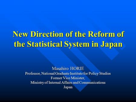 New Direction of the Reform of the Statistical System in Japan Masahiro HORIE Professor, National Graduate Institute for Policy Studies Former Vice Minister,