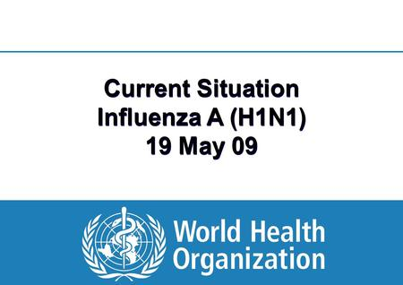 1 |1 | Current Situation Influenza A (H1N1) 19 May 09.