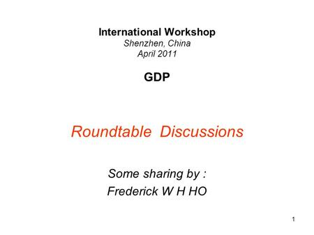 1 International Workshop Shenzhen, China April 2011 GDP Roundtable Discussions Some sharing by : Frederick W H HO.