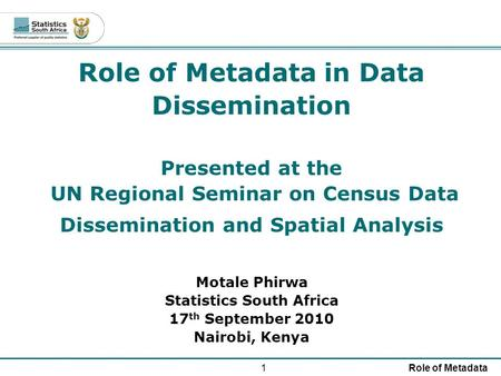 1Role of Metadata Role of Metadata in Data Dissemination Presented at the UN Regional Seminar on Census Data Dissemination and Spatial Analysis Motale.