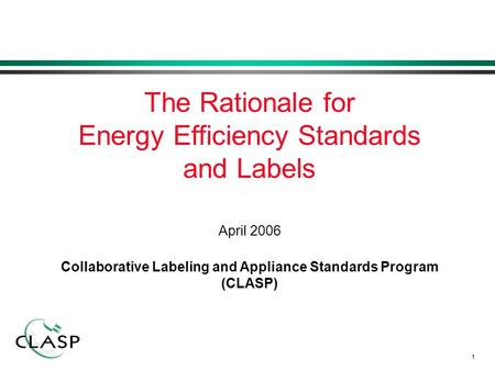 1 April 2006 Collaborative Labeling and Appliance Standards Program (CLASP) The Rationale for Energy Efficiency Standards and Labels.