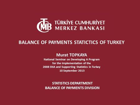 STATISTICS DEPARTMENT BALANCE OF PAYMENTS DIVISION BALANCE OF PAYMENTS STATICTICS OF TURKEY Murat TOPKAYA National Seminar on Developing A Program for.