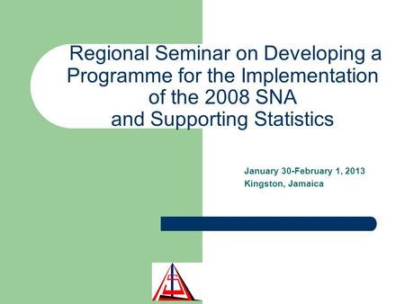 Regional Seminar on Developing a Programme for the Implementation of the 2008 SNA and Supporting Statistics January 30-February 1, 2013 Kingston, Jamaica.