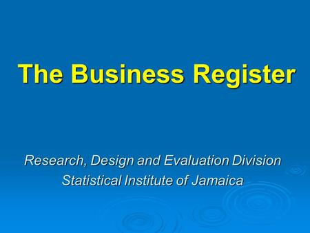 The Business Register Research, Design and Evaluation Division Statistical Institute of Jamaica.