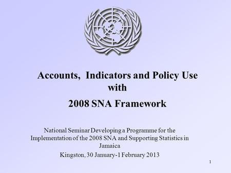 1 Accounts, Indicators and Policy Use with 2008 SNA Framework National Seminar Developing a Programme for the Implementation of the 2008 SNA and Supporting.