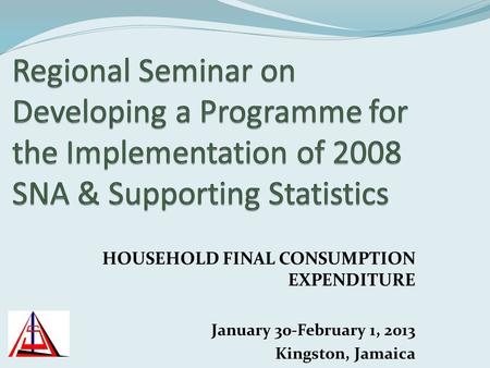 HOUSEHOLD FINAL CONSUMPTION EXPENDITURE January 30-February 1, 2013 Kingston, Jamaica.