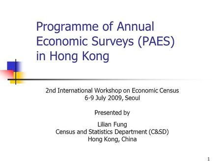 1 Programme of Annual Economic Surveys (PAES) in Hong Kong 2nd International Workshop on Economic Census 6-9 July 2009, Seoul Presented by Lilian Fung.