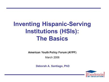 Inventing Hispanic-Serving Institutions (HSIs): The Basics American Youth Policy Forum (AYPF) March 2006 Deborah A. Santiago, PhD.
