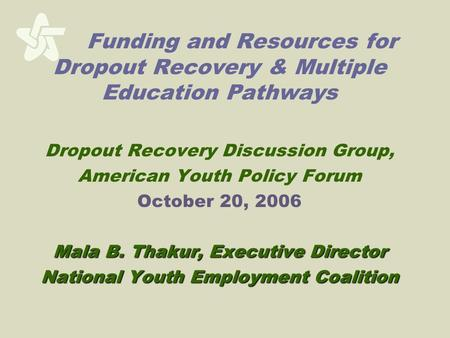 Funding and Resources for Dropout Recovery & Multiple Education Pathways Dropout Recovery Discussion Group, American Youth Policy Forum October 20, 2006.