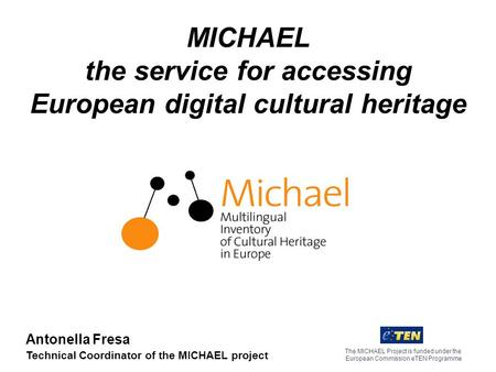 MICHAEL the service for accessing European digital cultural heritage The MICHAEL Project is funded under the European Commission eTEN Programme Antonella.