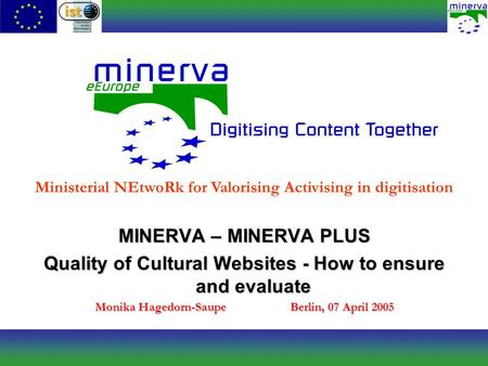 MINERVA – MINERVA PLUS Quality of Cultural Websites - How to ensure and evaluate Monika Hagedorn-SaupeBerlin, 07 April 2005 Ministerial NEtwoRk for Valorising.