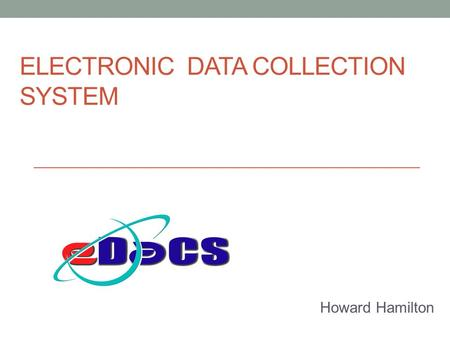 ELECTRONIC DATA COLLECTION SYSTEM Howard Hamilton.