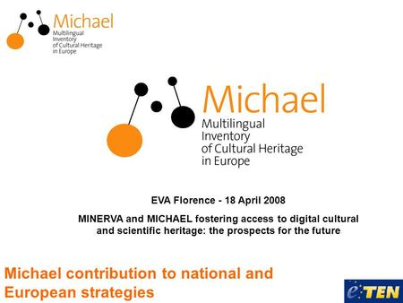 Michael contribution to national and European strategies EVA Florence - 18 April 2008 MINERVA and MICHAEL fostering access to digital cultural and scientific.