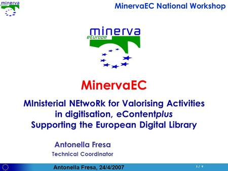 Antonella Fresa, 24/4/2007 1 / 9 Antonella Fresa Technical Coordinator MinervaEC MInisterial NEtwoRk for Valorising Activities in digitisation, eContent.