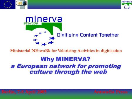 Berlin, 7-8 April 2005Antonella Fresa Ministerial NEtwoRk for Valorising Activities in digitisation Why MINERVA? a European network for promoting culture.