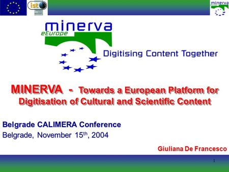 1 MINERVA - Towards a European Platform for Digitisation of Cultural and Scientific Content Belgrade CALIMERA Conference Belgrade, November 15 th, 2004.