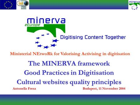 The MINERVA framework Good Practices in Digitisation Cultural websites quality principles Antonella FresaBudapest, 11 November 2004 Ministerial NEtwoRk.