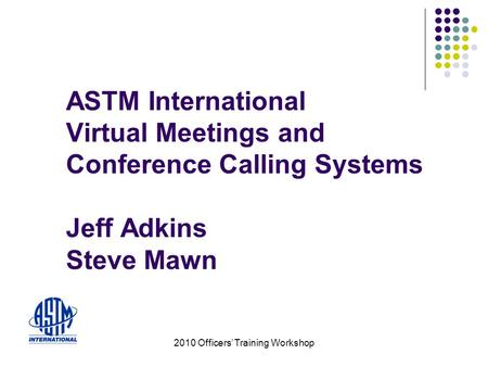 2010 Officers Training Workshop ASTM International Virtual Meetings and Conference Calling Systems Jeff Adkins Steve Mawn.