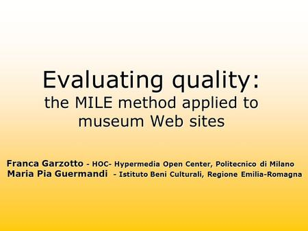 Evaluating quality: the MILE method applied to museum Web sites Franca Garzotto - HOC- Hypermedia Open Center, Politecnico di Milano Maria Pia Guermandi.