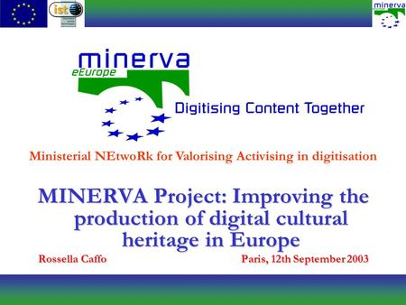 MINERVA Project: Improving the production of digital cultural heritage in Europe Rossella CaffoParis, 12th September 2003 Ministerial NEtwoRk for Valorising.