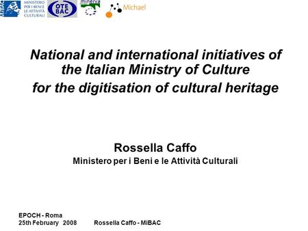 EPOCH - Roma 25th February 2008Rossella Caffo - MiBAC National and international initiatives of the Italian Ministry of Culture for the digitisation of.