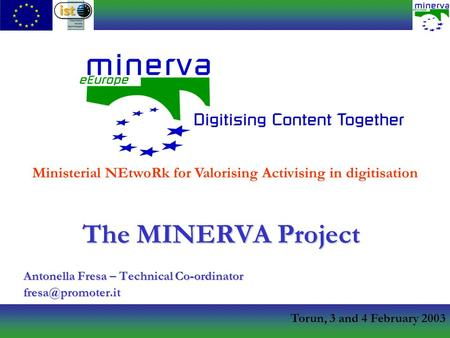 Torun, 3 and 4 February 2003 The MINERVA Project Antonella Fresa – Technical Co-ordinator Ministerial NEtwoRk for Valorising Activising.