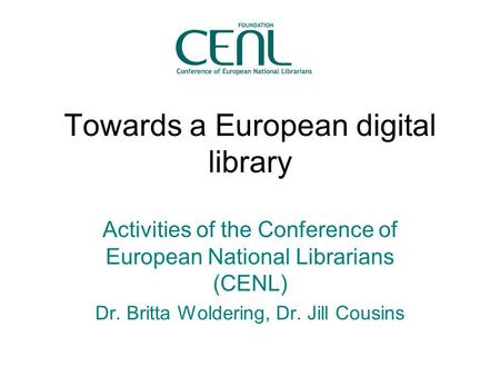 Towards a European digital library Activities of the Conference of European National Librarians (CENL) Dr. Britta Woldering, Dr. Jill Cousins.