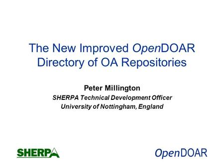 The New Improved OpenDOAR Directory of OA Repositories Peter Millington SHERPA Technical Development Officer University of Nottingham, England.