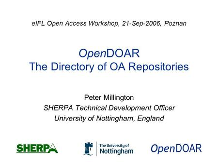 EIFL Open Access Workshop, 21-Sep-2006, Poznan OpenDOAR The Directory of OA Repositories Peter Millington SHERPA Technical Development Officer University.