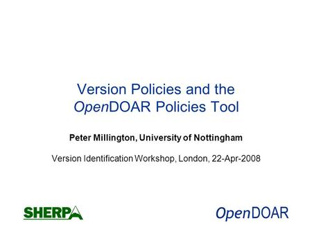 Version Policies and the OpenDOAR Policies Tool Peter Millington, University of Nottingham Version Identification Workshop, London, 22-Apr-2008.