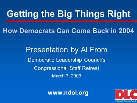 Getting the Big Things Right Presentation by Al From Democratic Leadership Councils Congressional Staff Retreat March 7, 2003 www.ndol.org How Democrats.