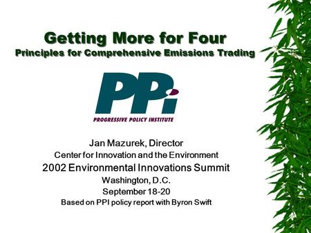Getting More for Four Principles for Comprehensive Emissions Trading Jan Mazurek, Director Center for Innovation and the Environment 2002 Environmental.