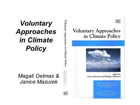 Voluntary Approaches in Climate Policy Magali Delmas & Janice Mazurek.