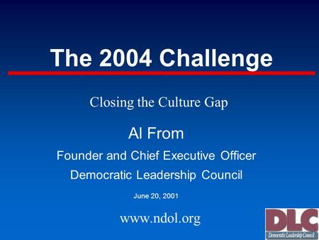 The 2004 Challenge Al From Founder and Chief Executive Officer Democratic Leadership Council June 20, 2001 www.ndol.org Closing the Culture Gap.