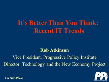 The Next Phase Its Better Than You Think: Recent IT Trends Rob Atkinson Vice President, Progressive Policy Institute Director, Technology and the New.