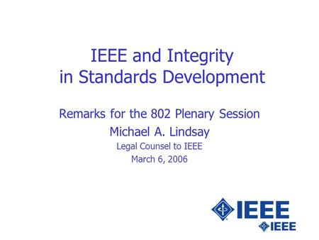 IEEE and Integrity in Standards Development Remarks for the 802 Plenary Session Michael A. Lindsay Legal Counsel to IEEE March 6, 2006.
