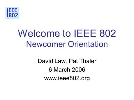 Welcome to IEEE 802 Newcomer Orientation David Law, Pat Thaler 6 March 2006 www.ieee802.org.