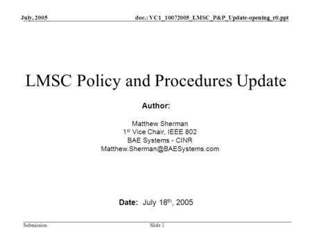 Doc.: VC1_10072005_LMSC_P&P_Update-opening_r0.ppt Submission July, 2005 Slide 1 LMSC Policy and Procedures Update Date: July 18 th, 2005 Author: Matthew.