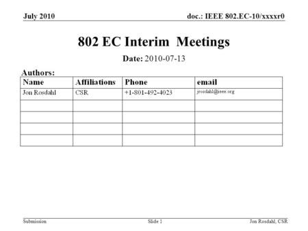 Doc.: IEEE 802.EC-10/xxxxr0 Submission July 2010 Jon Rosdahl, CSRSlide 1 802 EC Interim Meetings Date: 2010-07-13 Authors: